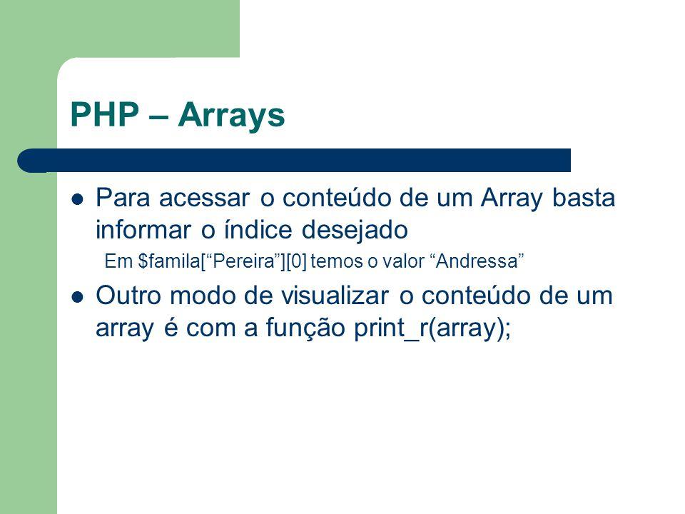 PHP – Arrays Para acessar o conteúdo de um Array basta informar o índice desejado. Em $famila[ Pereira ][0] temos o valor Andressa